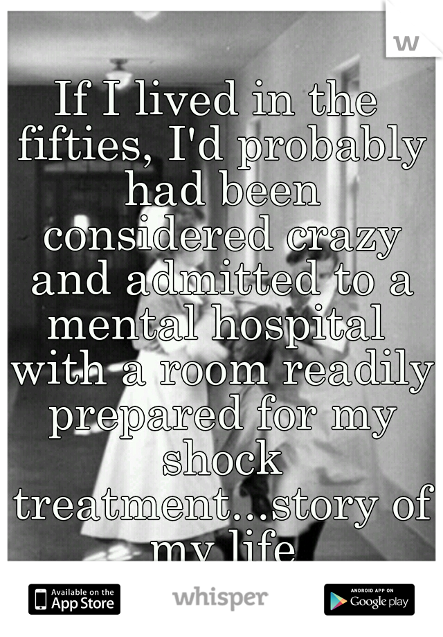 If I lived in the fifties, I'd probably had been considered crazy and admitted to a mental hospital  with a room readily prepared for my shock treatment...story of my life
