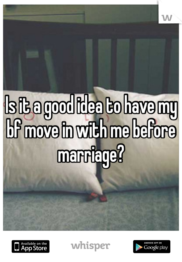 Is it a good idea to have my bf move in with me before marriage?