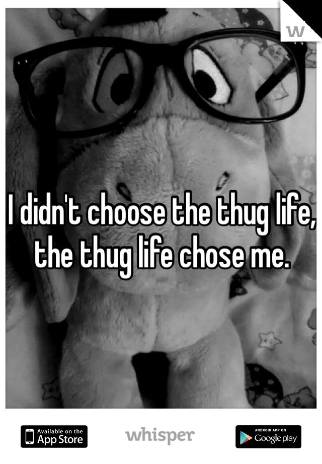I didn't choose the thug life, the thug life chose me.