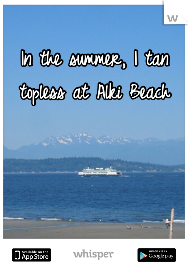 In the summer, I tan topless at Alki Beach