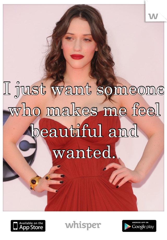 I just want someone who makes me feel beautiful and wanted.