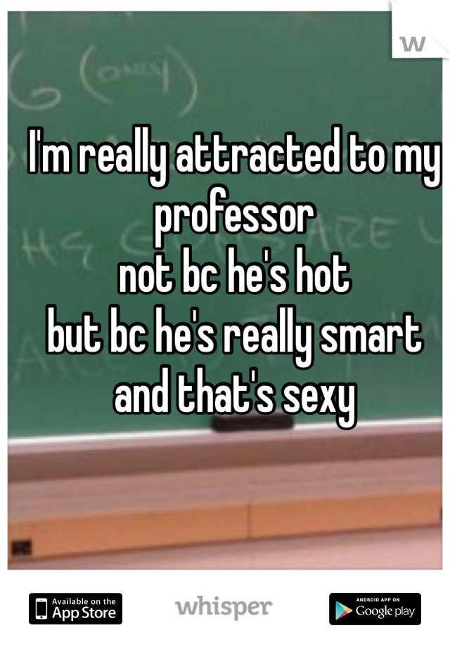 I'm really attracted to my professor not bc he's hot  but bc he's really smart and that's sexy