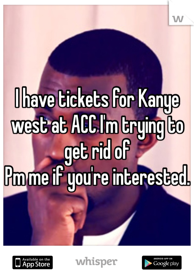 I have tickets for Kanye west at ACC I'm trying to get rid of  Pm me if you're interested.