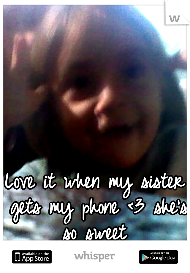 Love it when my sister gets my phone <3 she's so sweet