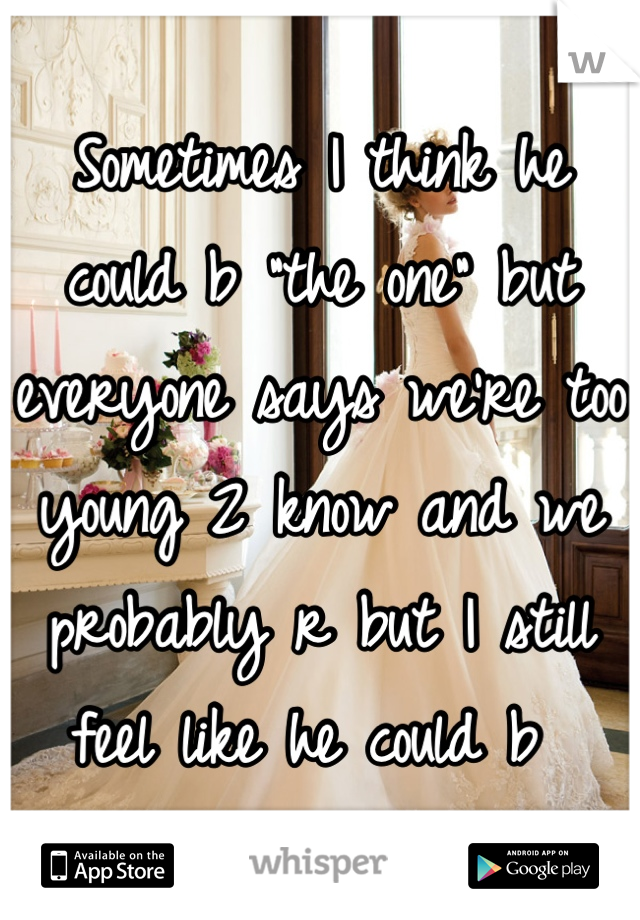"""Sometimes I think he could b """"the one"""" but everyone says we're too young 2 know and we probably r but I still feel like he could b"""