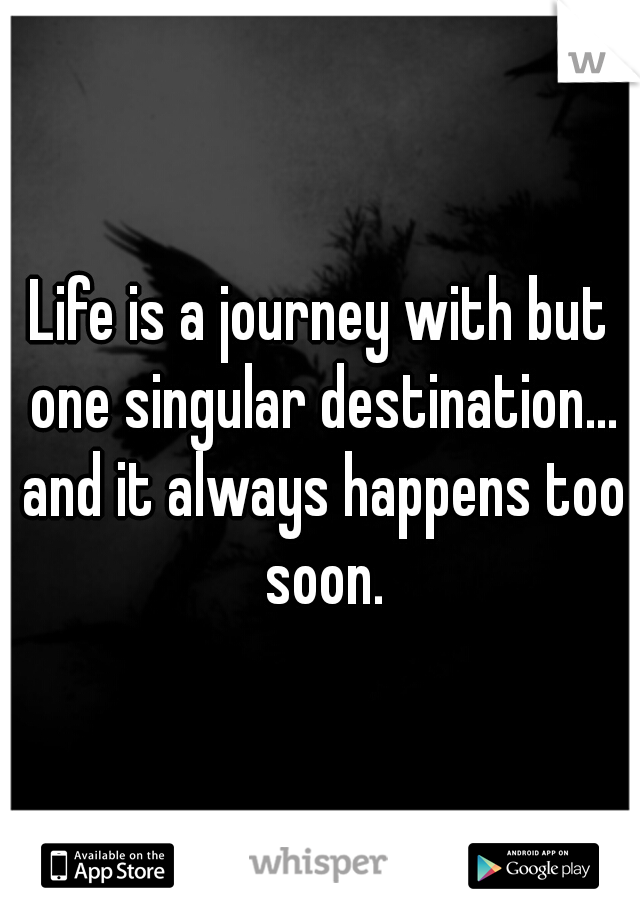 Life is a journey with but one singular destination... and it always happens too soon.