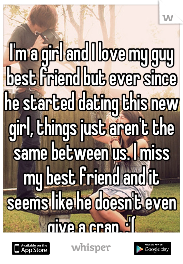 I'm a girl and I love my guy best friend but ever since he started dating this new girl, things just aren't the same between us. I miss my best friend and it seems like he doesn't even give a crap. :'(