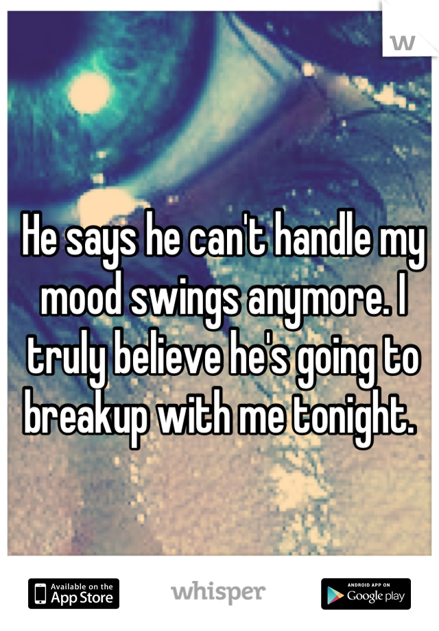 He says he can't handle my mood swings anymore. I truly believe he's going to breakup with me tonight.