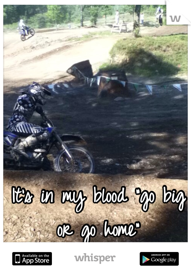 """It's in my blood """"go big or go home"""""""