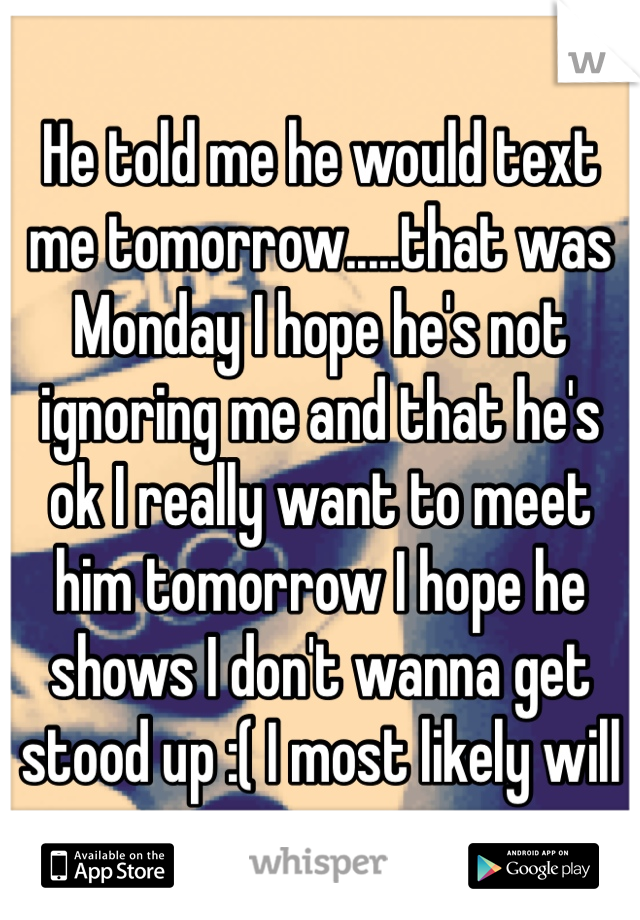 He told me he would text me tomorrow.....that was Monday I hope he's not ignoring me and that he's ok I really want to meet him tomorrow I hope he shows I don't wanna get stood up :( I most likely will
