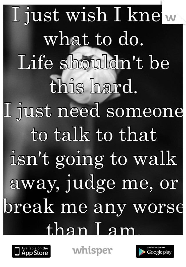 I just wish I knew what to do.  Life shouldn't be this hard. I just need someone to talk to that  isn't going to walk away, judge me, or break me any worse than I am.  ):
