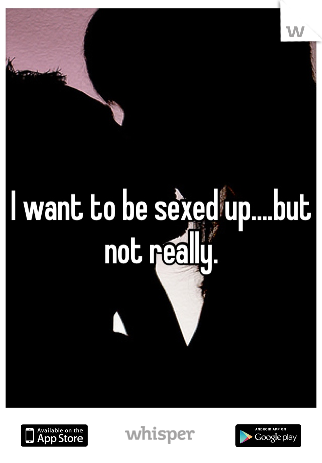 I want to be sexed up....but not really.