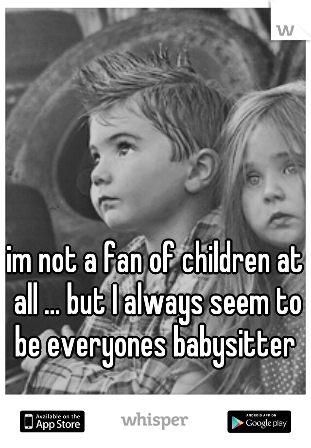 im not a fan of children at all ... but I always seem to be everyones babysitter