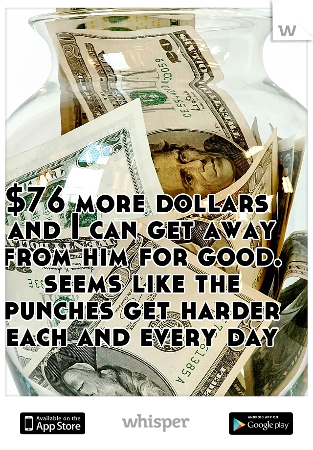 $76 more dollars and I can get away from him for good. seems like the punches get harder each and every day