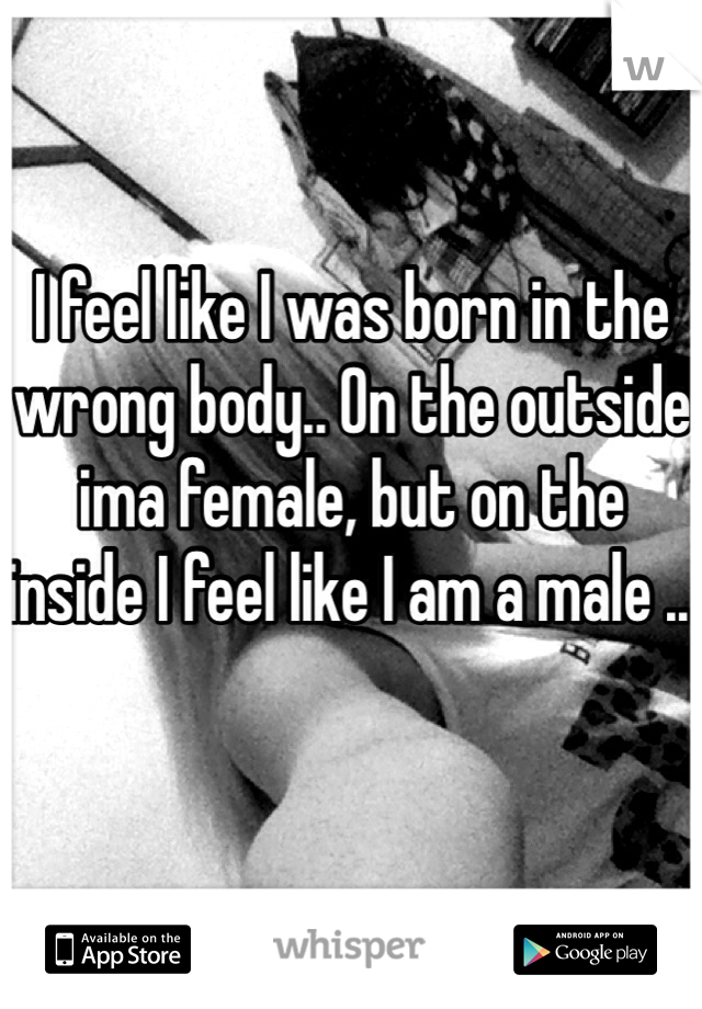 I feel like I was born in the wrong body.. On the outside ima female, but on the inside I feel like I am a male ..