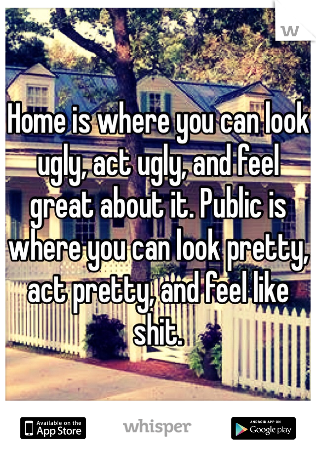 Home is where you can look ugly, act ugly, and feel great about it. Public is where you can look pretty, act pretty, and feel like shit.