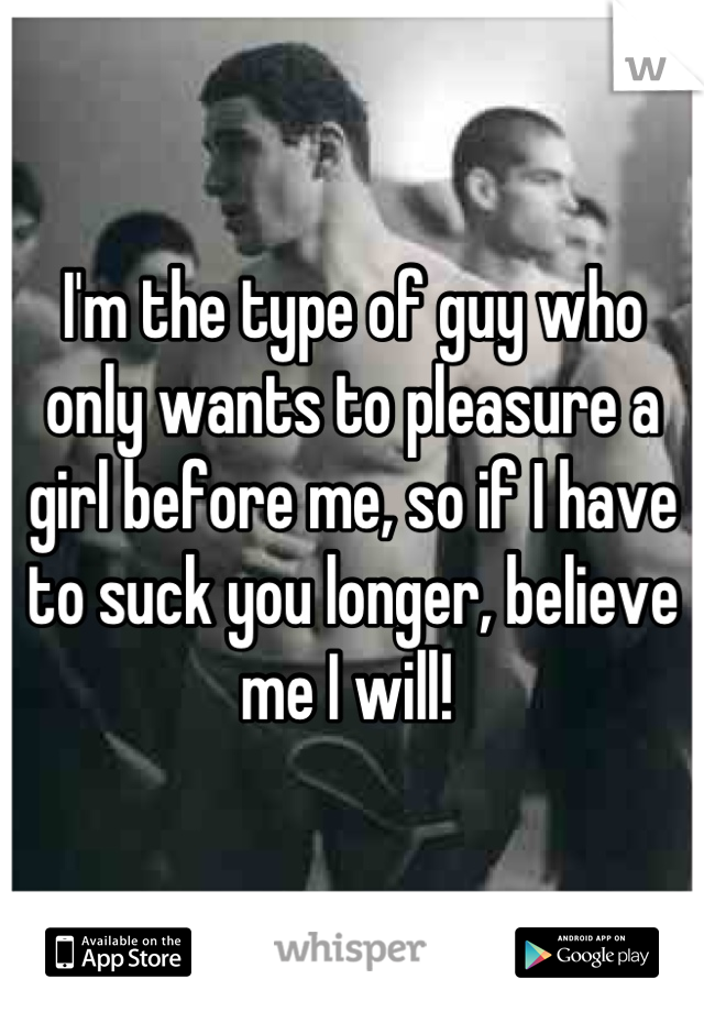 I'm the type of guy who only wants to pleasure a girl before me, so if I have to suck you longer, believe me I will!