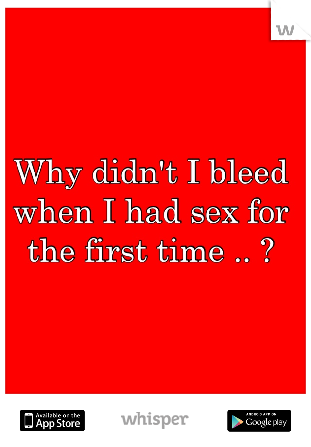 Why didn't I bleed when I had sex for the first time .. ?