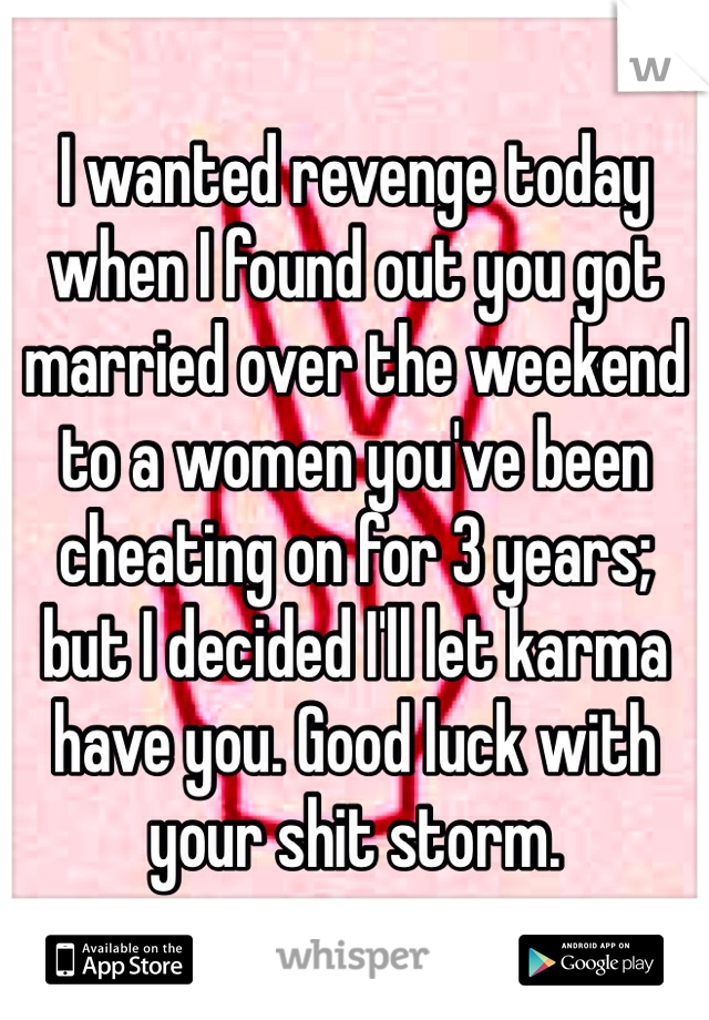 I wanted revenge today when I found out you got married over the weekend to a women you've been cheating on for 3 years; but I decided I'll let karma have you. Good luck with your shit storm.
