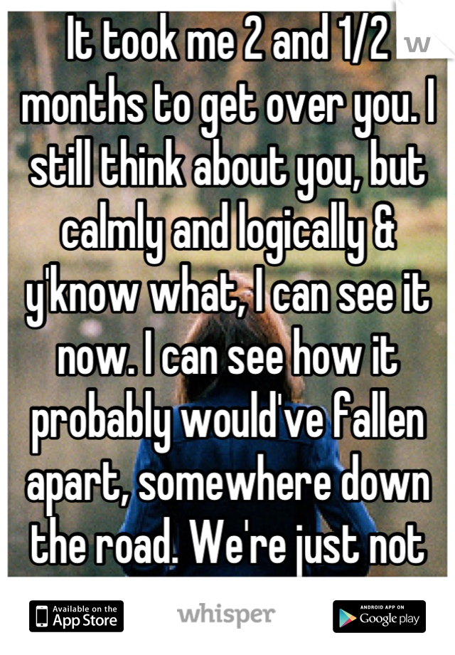 It took me 2 and 1/2 months to get over you. I still think about you, but calmly and logically & y'know what, I can see it now. I can see how it probably would've fallen apart, somewhere down the road. We're just not each other's type.