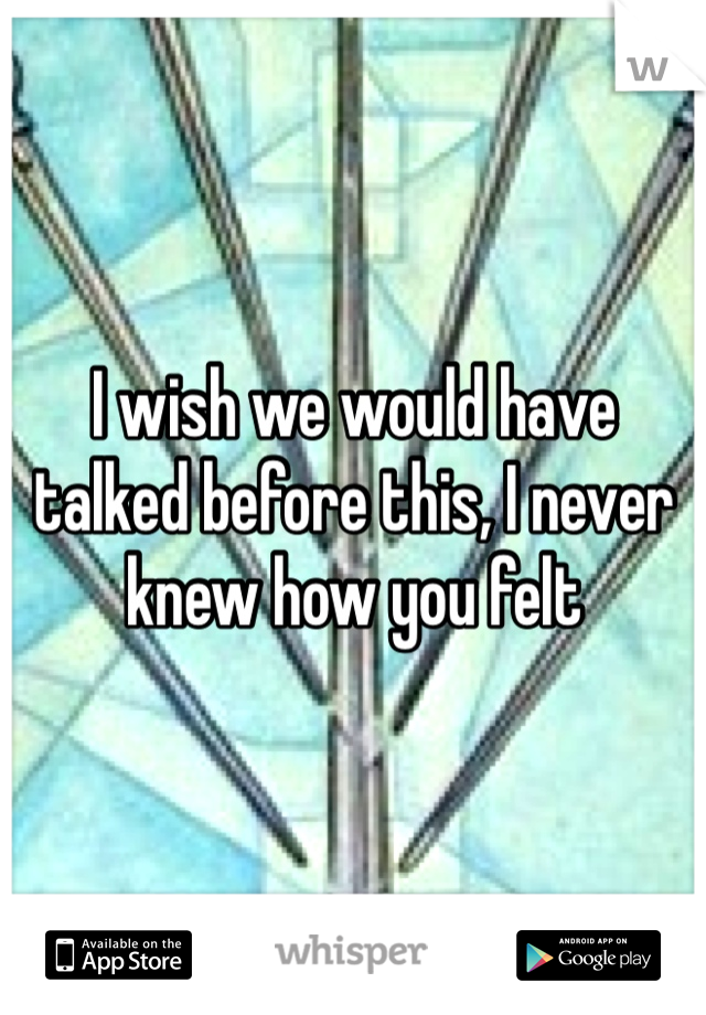 I wish we would have talked before this, I never knew how you felt