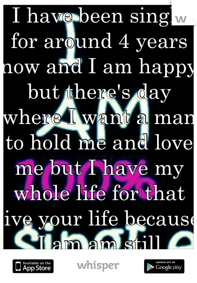 I have been single for around 4 years now and I am happy but there's day where I want a man to hold me and love me but I have my whole life for that live your life because I am am still young :)