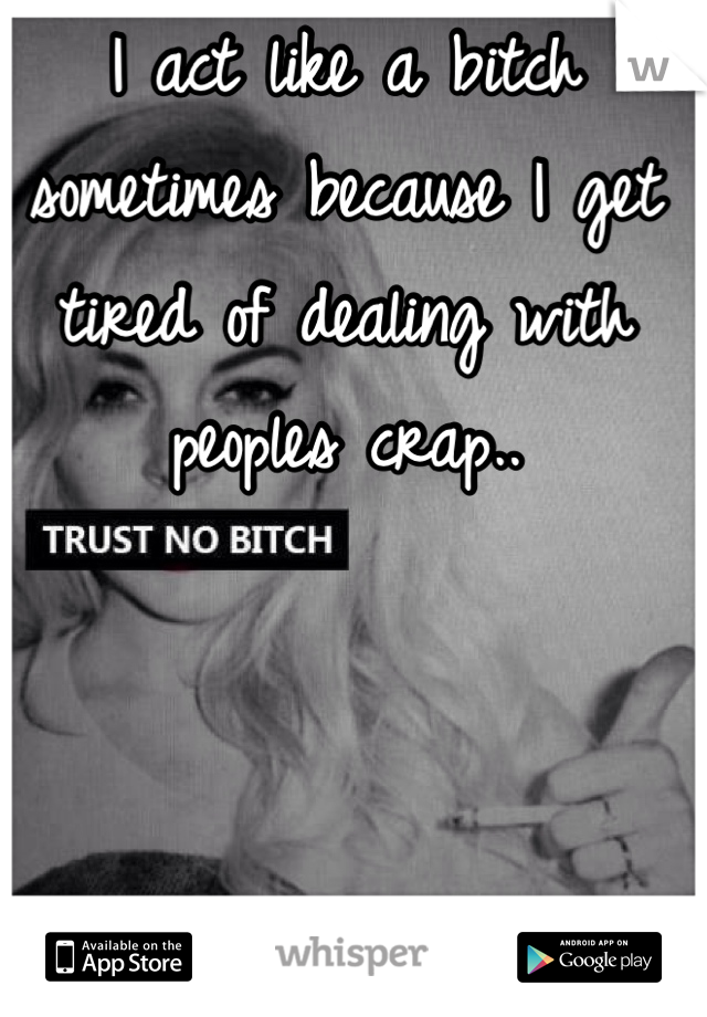 I act like a bitch sometimes because I get tired of dealing with peoples crap..