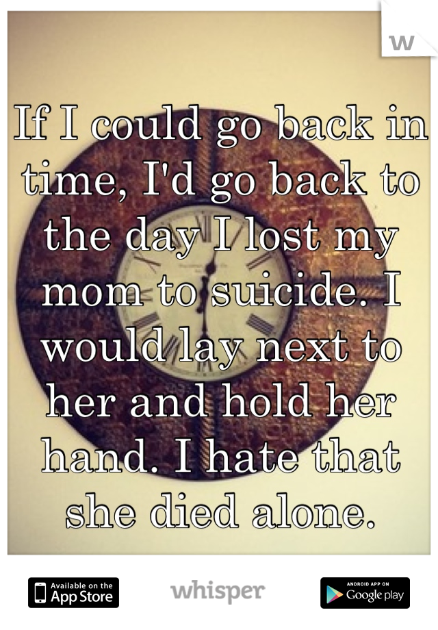 If I could go back in time, I'd go back to the day I lost my mom to suicide. I would lay next to her and hold her hand. I hate that she died alone.