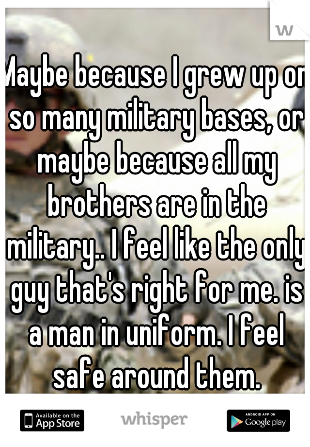 Maybe because I grew up on so many military bases, or maybe because all my brothers are in the military.. I feel like the only guy that's right for me. is a man in uniform. I feel safe around them.