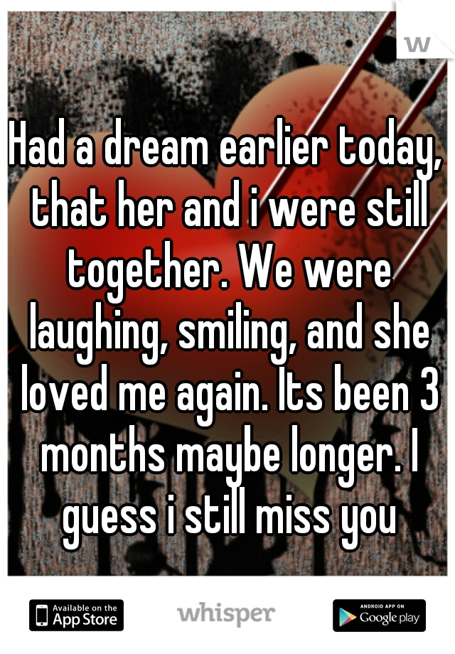 Had a dream earlier today, that her and i were still together. We were laughing, smiling, and she loved me again. Its been 3 months maybe longer. I guess i still miss you
