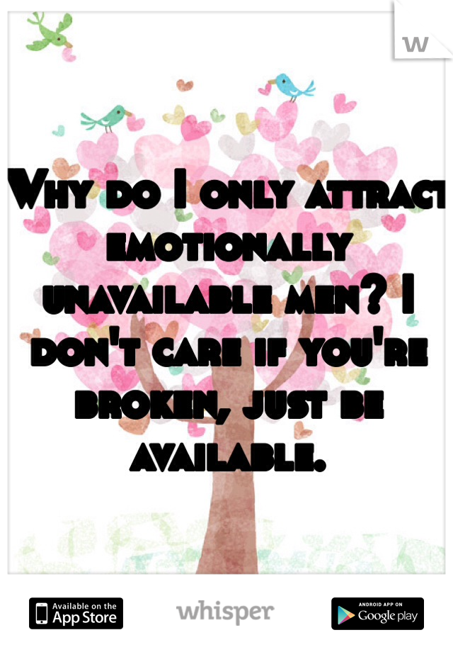Why do I only attract emotionally unavailable men? I don't care if you're broken, just be available.