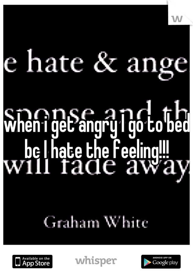 when i get angry I go to bed bc I hate the feeling!!!