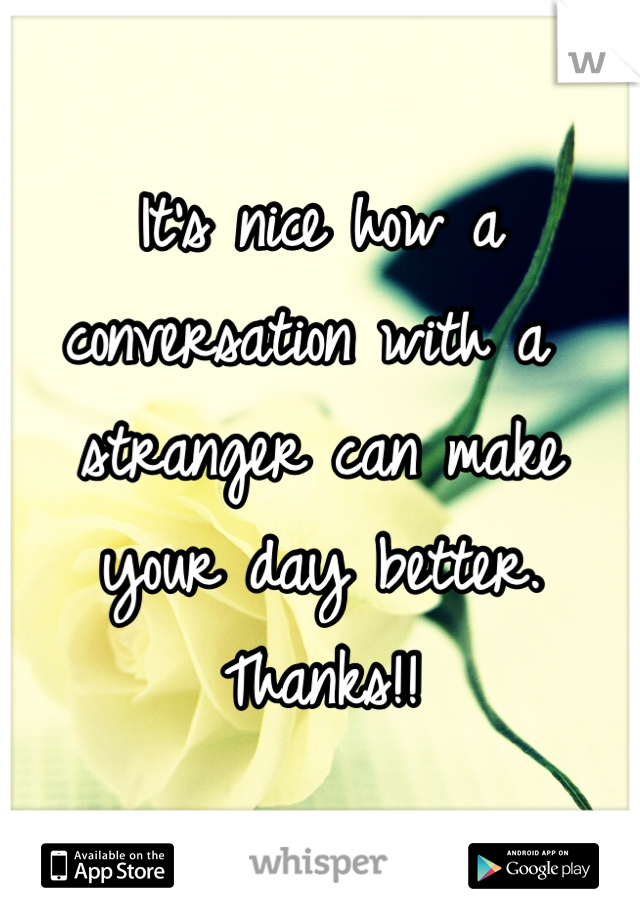 It's nice how a conversation with a stranger can make your day better. Thanks!!
