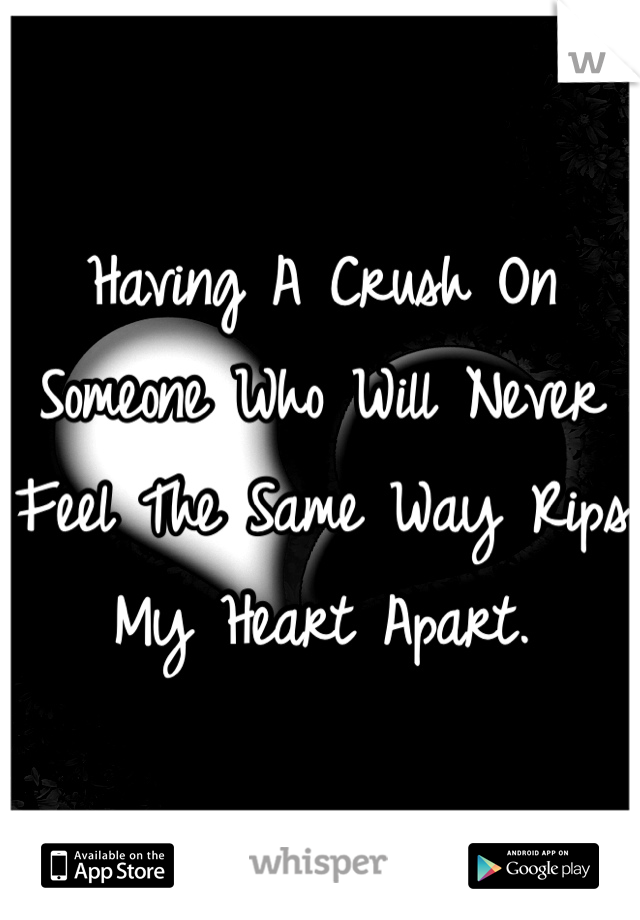 Having A Crush On Someone Who Will Never Feel The Same Way Rips My Heart Apart.