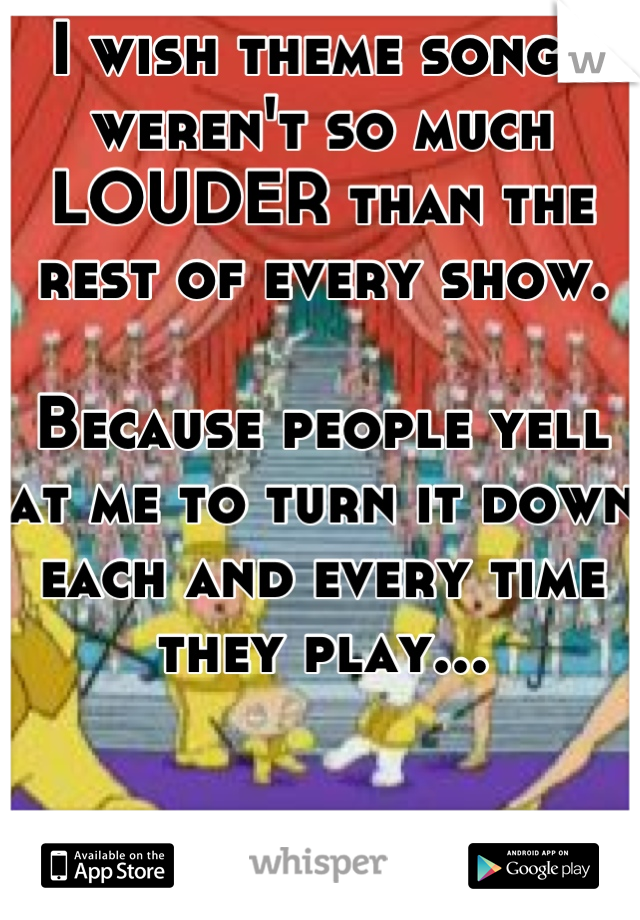 I wish theme songs weren't so much LOUDER than the rest of every show.   Because people yell at me to turn it down each and every time they play...