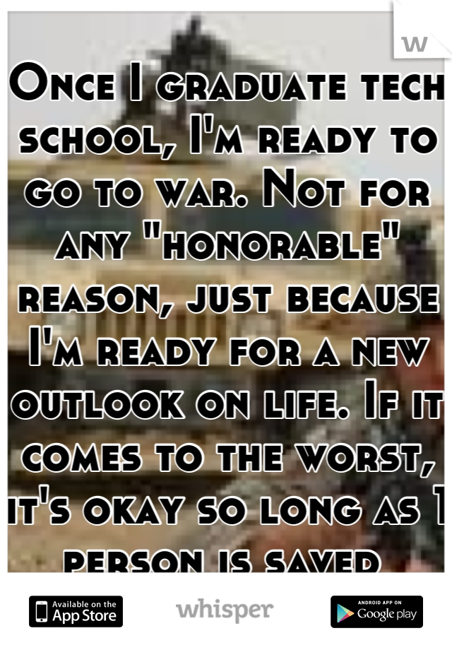 "Once I graduate tech school, I'm ready to go to war. Not for any ""honorable"" reason, just because I'm ready for a new outlook on life. If it comes to the worst, it's okay so long as 1 person is saved"