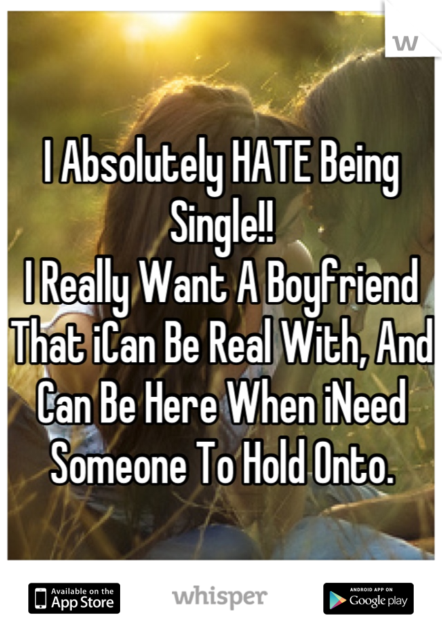 I Absolutely HATE Being Single!! I Really Want A Boyfriend That iCan Be Real With, And Can Be Here When iNeed Someone To Hold Onto.