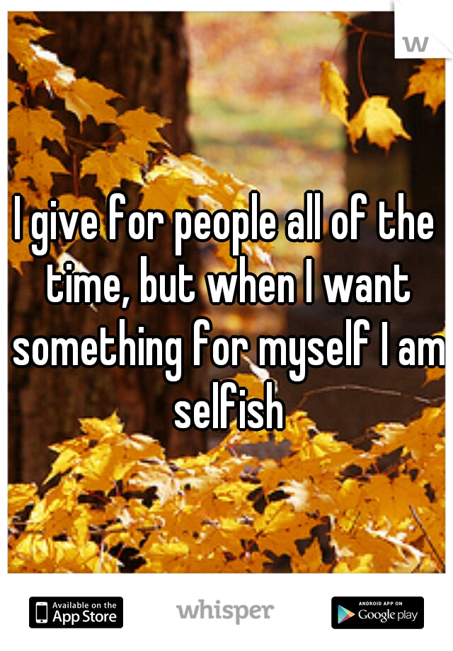 I give for people all of the time, but when I want something for myself I am selfish