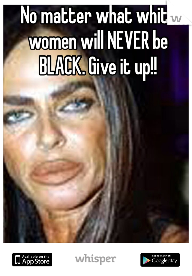 No matter what white women will NEVER be BLACK. Give it up!!