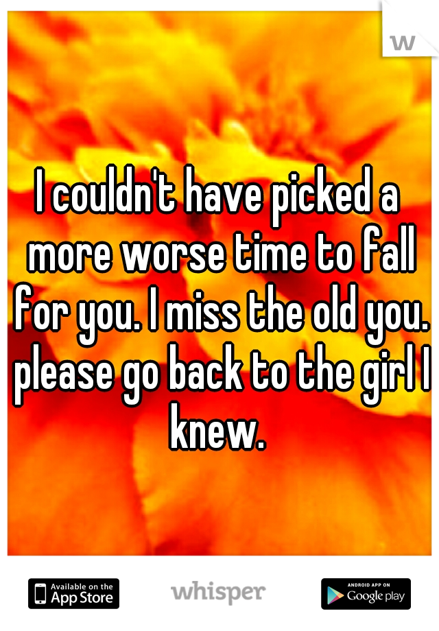 I couldn't have picked a more worse time to fall for you. I miss the old you. please go back to the girl I knew.