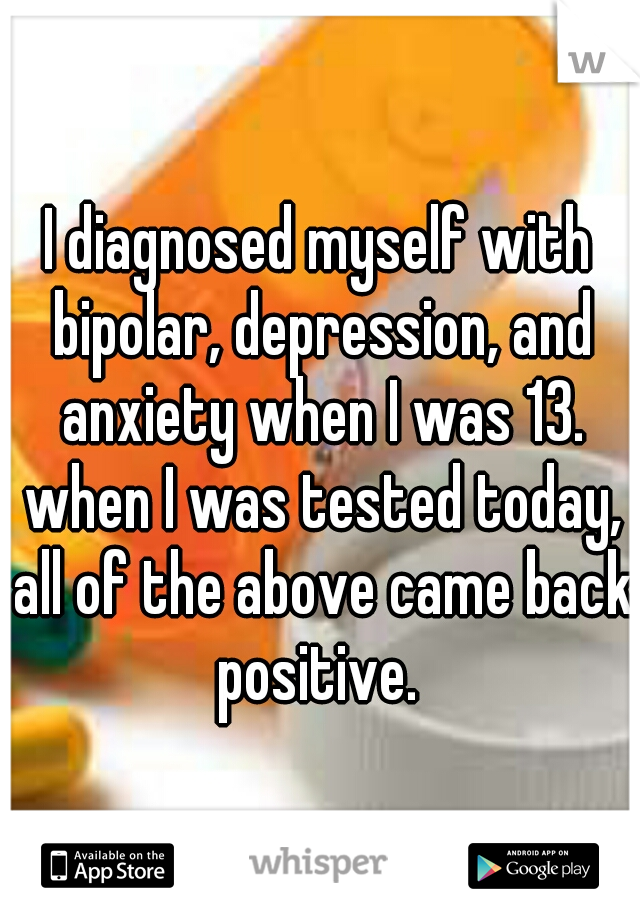 I diagnosed myself with bipolar, depression, and anxiety when I was 13. when I was tested today, all of the above came back positive.