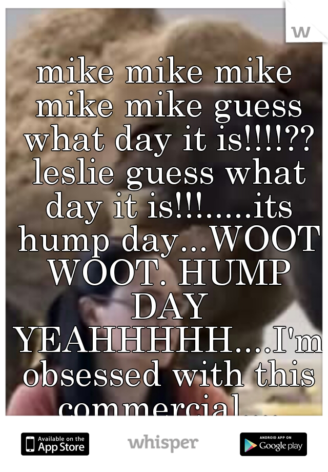 mike mike mike mike mike guess what day it is!!!!?? leslie guess what day it is!!!.....its hump day...WOOT WOOT. HUMP DAY YEAHHHHH....I'm obsessed with this commercial....