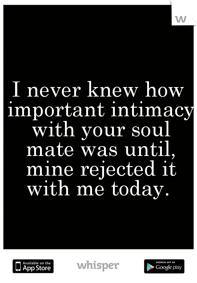 I never knew how important intimacy with your soul mate was until, mine rejected it with me today.