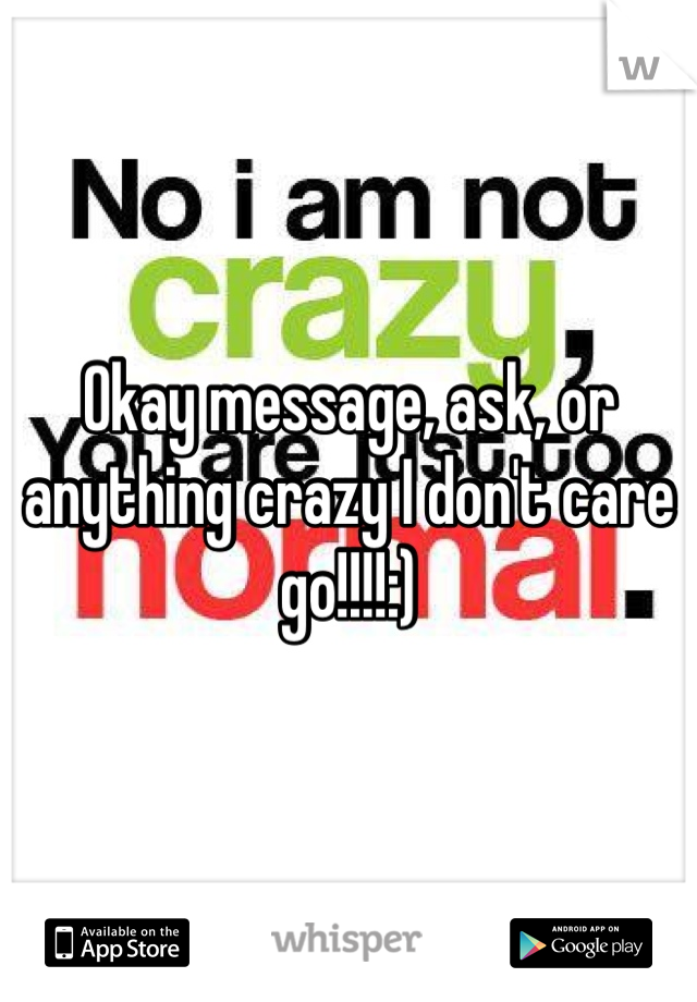 Okay message, ask, or anything crazy I don't care go!!!!:)