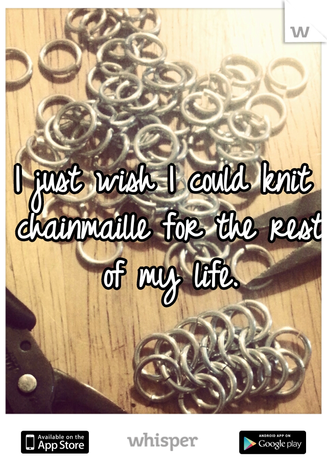 I just wish I could knit chainmaille for the rest of my life.