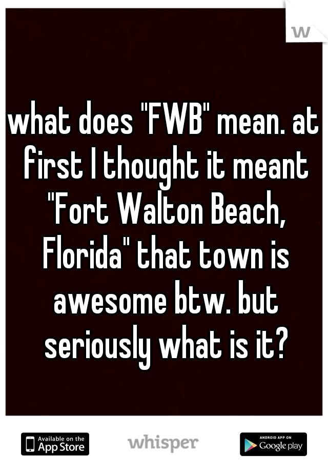 """what does """"FWB"""" mean. at first I thought it meant """"Fort Walton Beach, Florida"""" that town is awesome btw. but seriously what is it?"""