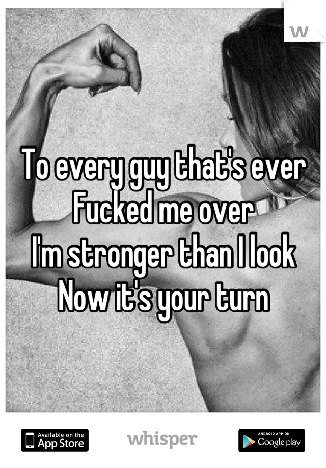 To every guy that's ever Fucked me over I'm stronger than I look Now it's your turn