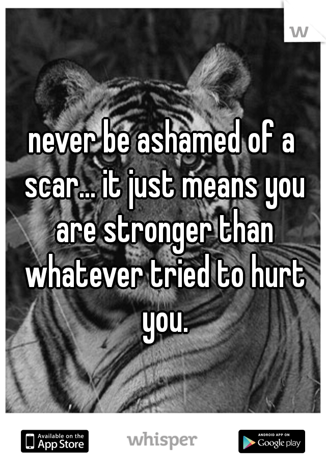 never be ashamed of a scar... it just means you are stronger than whatever tried to hurt you.