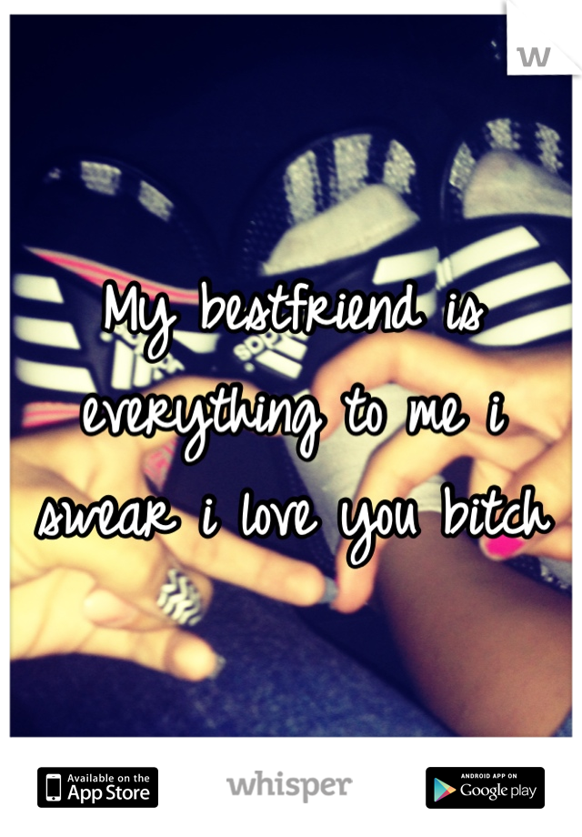 My bestfriend is everything to me i swear i love you bitch