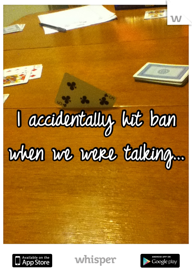 I accidentally hit ban when we were talking...